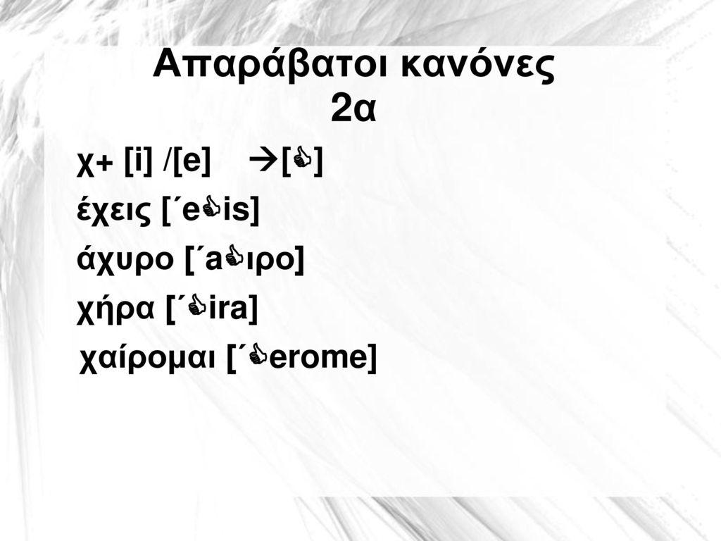 Απαράβατοι κανόνες 2α χ+ [i] /[e]  [] έχεις [΄eis] άχυρο [΄aιρο] χήρα [΄ira] χαίρομαι [΄erome]